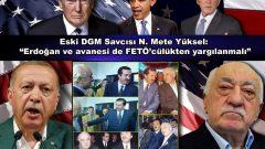 """Eski DGM Savcısı N. Mete Yüksel: """"Erdoğan ve avanesi de FETÖ'cülükten yargılanmalı"""""""""""