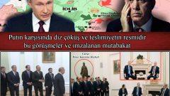 Putin karşısında diz çöküş ve teslimiyetin resmidir bu görüşmeler ve imzalanan mutabakat