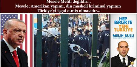 Mesele Melih Değildir… Mesele; Amerikan yapımı, din maskeli kriminal yapının Türkiye'yi işgal etmiş olmasıdır…